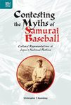 Contesting the Myths of Samurai Baseball: Cultural Representations of Japan's National Pastime by Christopher T. Keaveney